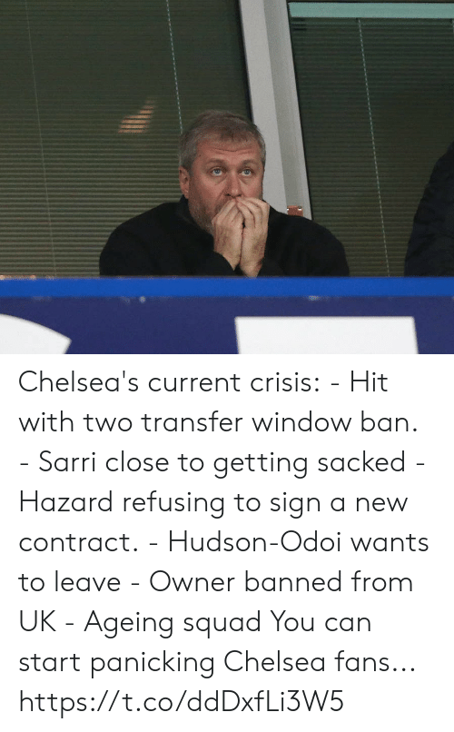 hudson: Chelsea's current crisis:  - Hit with two transfer window ban.  - Sarri close to getting sacked - Hazard refusing to sign a new contract. - Hudson-Odoi wants to leave - Owner banned from UK  - Ageing squad  You can start panicking Chelsea fans... https://t.co/ddDxfLi3W5