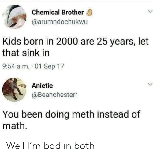 Bad, Kids, and Math: Chemical Brother  @arumndochukwu  Kids born in 2000 are 25 years, let  that sink in  9:54 a.m. 01 Sep 17  Anietie  @Beanchesterr  You been doing meth instead of  math Well I'm bad in both