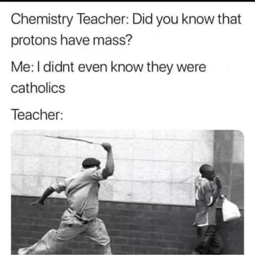 Memes, Teacher, and 🤖: Chemistry Teacher: Did you know that  protons have mass?  Me: I didnt even know they were  catholics  Teacher: