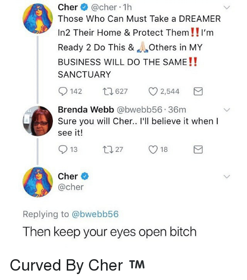 Bitch, Cher, and Funny: Cher @cher 1h  Those Who Can Must Take a DREAMER  In2 Their Home &  Protect Them!!I'm  Ready 2 Do This & Others in MY  BUSINESS WILL DO THE SAME!!  SANCTUARY  0142  627  2,544  Brenda Webb @bwebb56 36m  Sure you will Cher.. I'll believe it whenl  see it!  Cher  @cher  Replying to @bwebb56  Then keep your eyes open bitch Curved By Cher ™