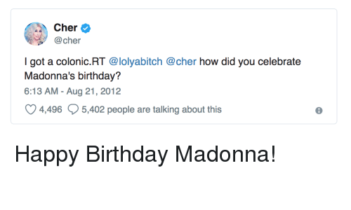 Birthday, Cher, and Madonna: Cher  @cher  I got a colonic.RT @lolyabitch @cher how did you celebrate  Madonna's birthday?  6:13 AM - Aug 21, 2012  4496  5,402 people are talking about this  6 Happy Birthday Madonna!