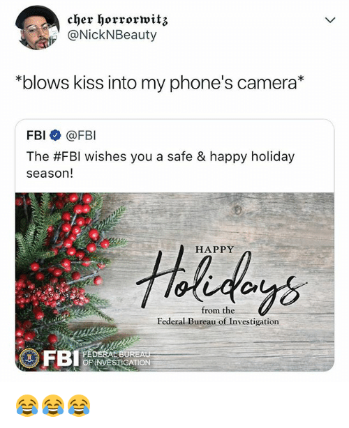 """Cher, Fbi, and Camera: cher horrorwitz  NickNBeauty  """"blows kiss into my phone's camera*  FBI @FBI  The #FBI wishes you a safe & happy holiday  season!  HAPPY  from the  Federal Bureau of Investigation  OF INVESTIGATION 😂😂😂"""