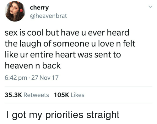 Heaven, Love, and Sex: cherry  @heavenbrat  sex is cool but have u ever heard  the laugh of someone u love n felt  like ur entire heart was sent to  heaven n back  6:42 pm 27 Nov 17  35.3K Retweets 105K Likes I got my priorities straight