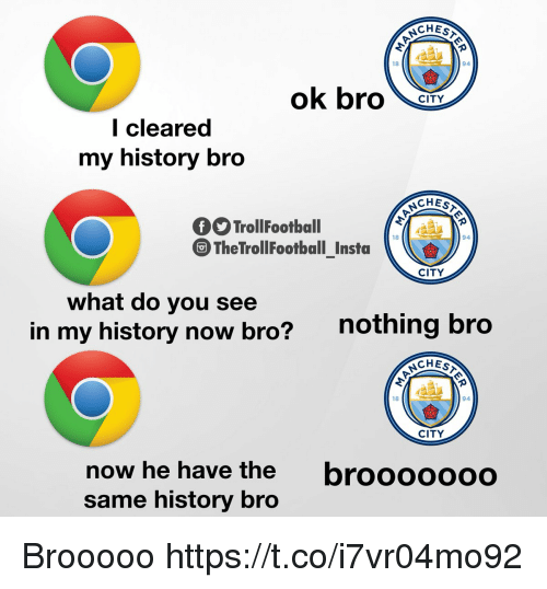 Memes, History, and 🤖: CHES  18  94  ok bror  CITY  l cleared  my history bro  CHEST  TrollFootball  TheTrollFootball Insta  18  94  CITY  what do you see  in my history now bro?  nothing bro  CHEST  18  94  CITY  brooooooo  now he have the  same history bro Brooooo https://t.co/i7vr04mo92