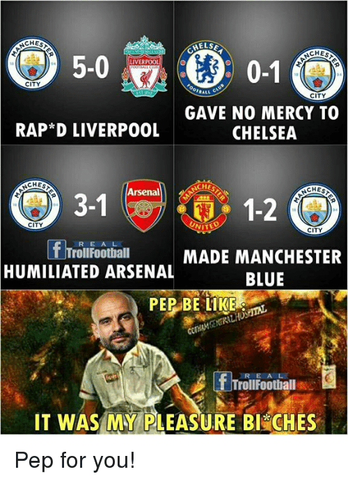 Arsenal, Be Like, and Chelsea: CHES  5-0  0-1  LIVERPOOL  CITY  BALL C  CITY  GAVE NO0 MERCY TO  CHELSEA  RAP*D LIVERPO0L  CHES  CHES  12  Arsenal  UNIT  CITY  CITY  R E A L  TrollFoothall  MADE MANCHESTER  HUMILIATED ARSENALBLUE  PEP BE LIKE  REAL  TrollFoothall s  IT WASMY PLEASURE BI& CHES Pep for you!
