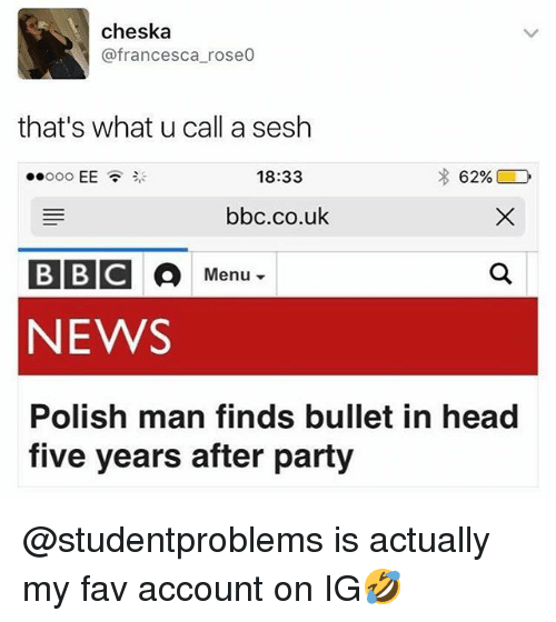 Head, News, and Party: cheska  @francesca rose0  that's what u call a sesh  18:33  62%  bbc.co.ulk  BBICO  NEWS  Polish man finds bullet in head  Menu ▼  five years after party @studentproblems is actually my fav account on IG🤣