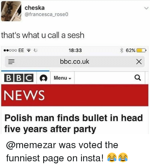 Head, Memes, and News: cheska  @francesca roseo  that's what u call a sesh  ..ooo EE貪ジ  18:33  bbc.co.uk  BBC  NEWS  Polish man finds bullet in head  Menu ▼  five years after party @memezar was voted the funniest page on insta! 😂😂