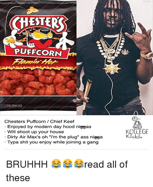 """Ass, Chief Keef, and Shit: CHESTER  PUFFCORN  D CORNSNACKS  Chesters Puffcorn Chief Keef  Enjoyed by modern day hood niggas  Will shoot up your house  Dirty Air Max's oh """"i'm the plug"""" ass nigga  Typa shit you enjoy while joining a gang  KOLLEGE  Kidde BRUHHH 😂😂😂read all of these"""