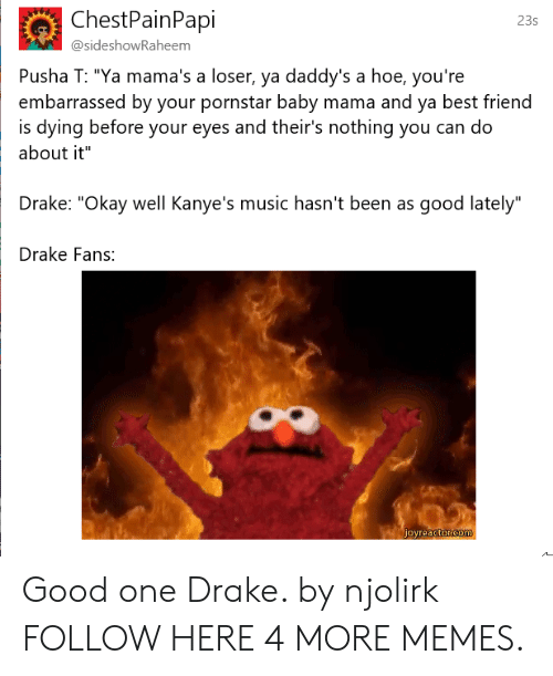 "Best Friend, Dank, and Drake: ChestPainPapi  23s  @sideshowRaheem  Pusha T: ""Ya mama's a loser, ya daddy's a hoe, you're  embarrassed by your pornstar baby mama and ya best friend  about it""  Drake: ""Okay well Kanye's music hasn't been as good lately""  Drake Fans:  is dying before your eyes and their's nothing you can do Good one Drake. by njolirk FOLLOW HERE 4 MORE MEMES."