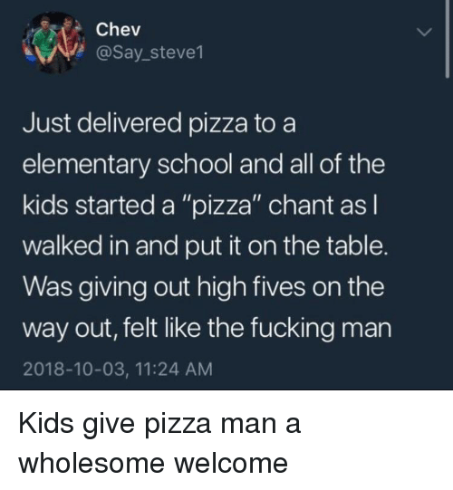 "Fucking, Pizza, and School: Chev  @Say_steve1  Just delivered pizza to a  elementary school and all of the  kids started a ""pizza"" chant asl  walked in and put it on the table.  Was giving out high fives on the  way out, felt like the fucking man  2018-10-03, 11:24 AM Kids give pizza man a wholesome welcome"