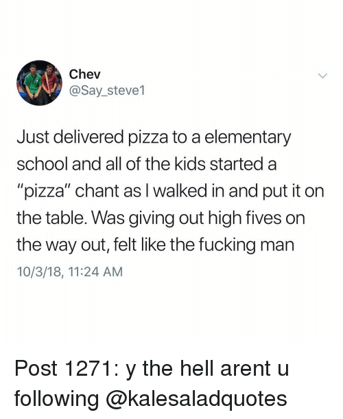 "Fucking, Memes, and Pizza: Chev  @Say_steve1  Just delivered pizza to a elementary  school and all of the kids started a  ""pizza"" chant as I walked in and put it on  the table. Was giving out high fives on  the way out, felt like the fucking man  10/3/18, 11:24 AM Post 1271: y the hell arent u following @kalesaladquotes"