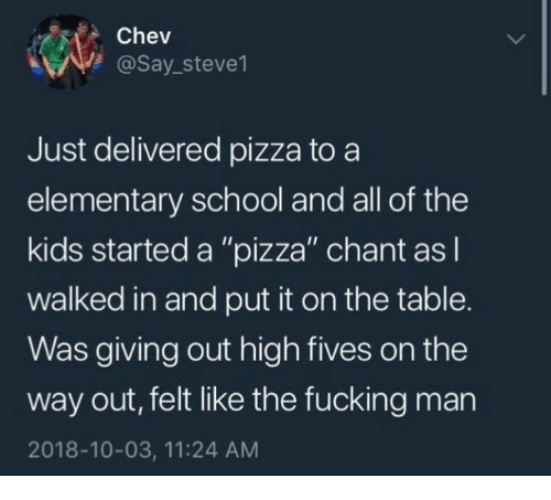 "Fucking, Pizza, and School: Chev  @Say_steve1  Just delivered pizza to a  elementary school and all of the  kids started a ""pizza"" chant asl  walked in and put it on the table.  Was giving out high fives on the  way out, felt like the fucking man  2018-10-03, 11:24 AM"