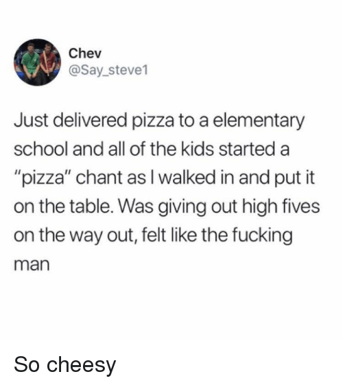 "Fucking, Pizza, and School: Chev  @Say_steve1  Just delivered pizza to a elementary  school and all of the kids started a  ""pizza"" chant as I walked in and put it  on the table. Was giving out high fives  on the way out, felt like the fucking  man So cheesy"