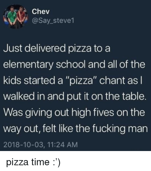 "Fucking, Pizza, and School: Chev  @Say_steve1  Just delivered pizza to a  elementary school and all of the  kids started a ""pizza"" chant asl  walked in and put it on the table.  Was giving out high fives on the  way out, felt like the fucking man  2018-10-03, 11:24 AM pizza time :')"