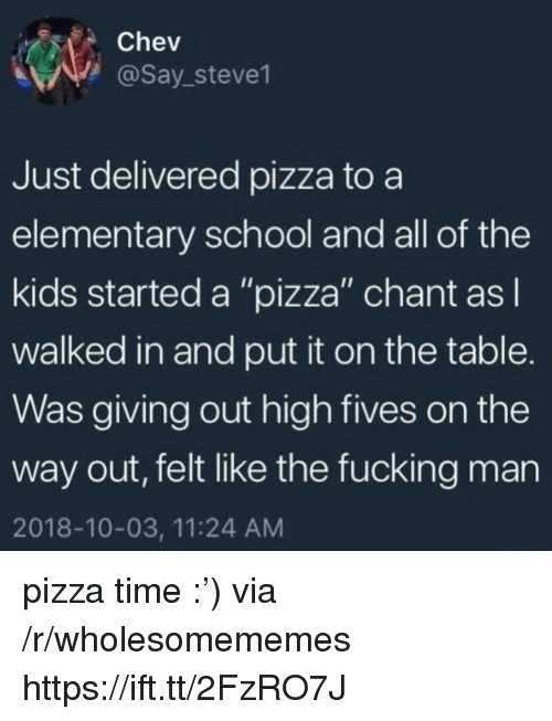 "Fucking, Pizza, and School: Chev  @Say_steve1  Just delivered pizza to a  elementary school and all of the  kids started a ""pizza"" chant asl  walked in and put it on the table.  Was giving out high fives on the  way out, felt like the fucking man  2018-10-03, 11:24 AM pizza time :') via /r/wholesomememes https://ift.tt/2FzRO7J"