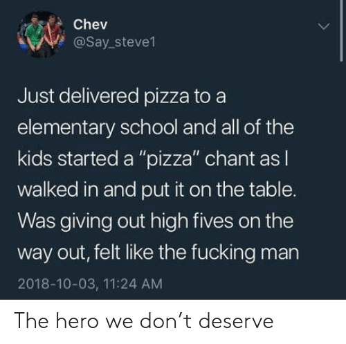"Fucking, Pizza, and School: Chev  @say.steve1  Just delivered pizza to a  elementary school and all of the  kids started a ""pizza"" chant as l  walked in and put it on the table.  as giving out high fives on the  way out, felt like the fucking man  2018-10-03, 11:24 AM The hero we don't deserve"