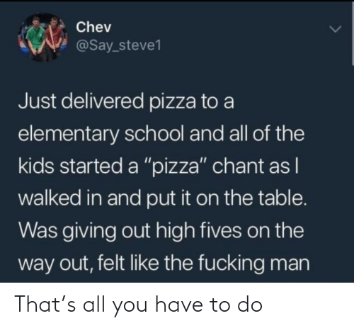 "pizza: Chev  @Say_steve1  Just delivered pizza to a  elementary school and all of the  kids started a ""pizza"" chant as I  walked in and put it on the table.  Was giving out high fives on the  way out, felt like the fucking man That's all you have to do"