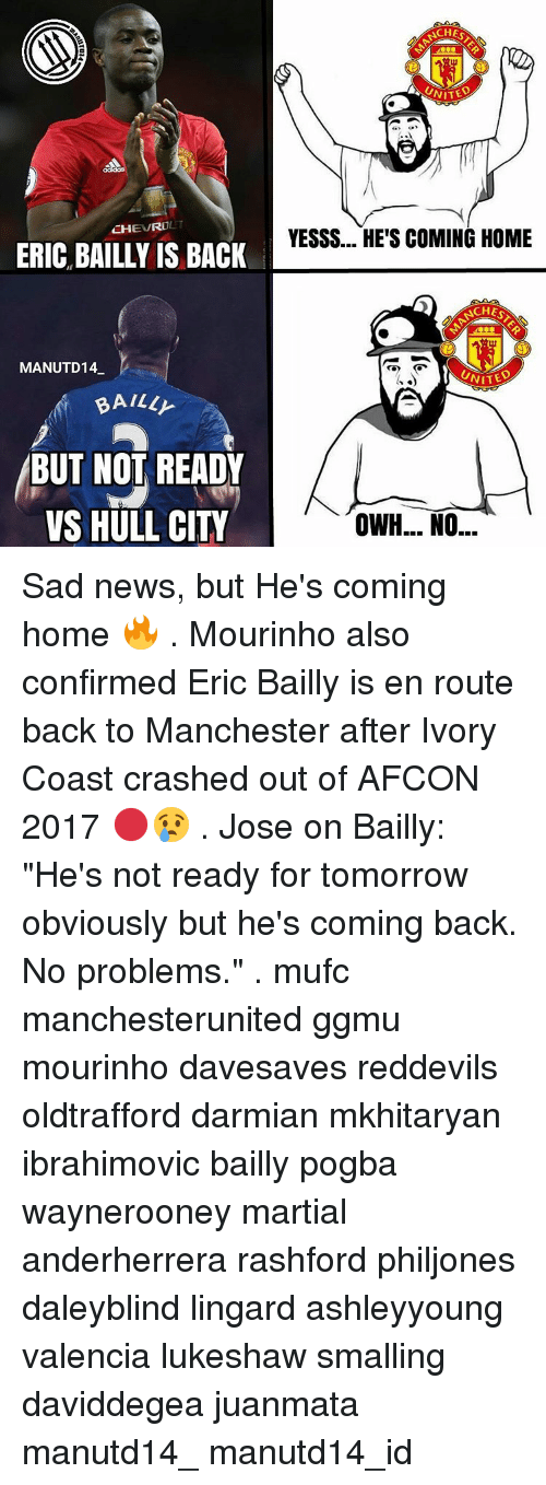 """Memes, Manchester, and Coming Home: CHEVROL  ERIC BAILLY IS BACK  MANUTD14  BAILL  BUT NOT READY  VS HULL CITY  NCH  UNITED  YESSS... HE'S COMING HOME  UNITE  OWH... NO... Sad news, but He's coming home 🔥 . Mourinho also confirmed Eric Bailly is en route back to Manchester after Ivory Coast crashed out of AFCON 2017 🔴😢 . Jose on Bailly: """"He's not ready for tomorrow obviously but he's coming back. No problems."""" . mufc manchesterunited ggmu mourinho davesaves reddevils oldtrafford darmian mkhitaryan ibrahimovic bailly pogba waynerooney martial anderherrera rashford philjones daleyblind lingard ashleyyoung valencia lukeshaw smalling daviddegea juanmata manutd14_ manutd14_id"""