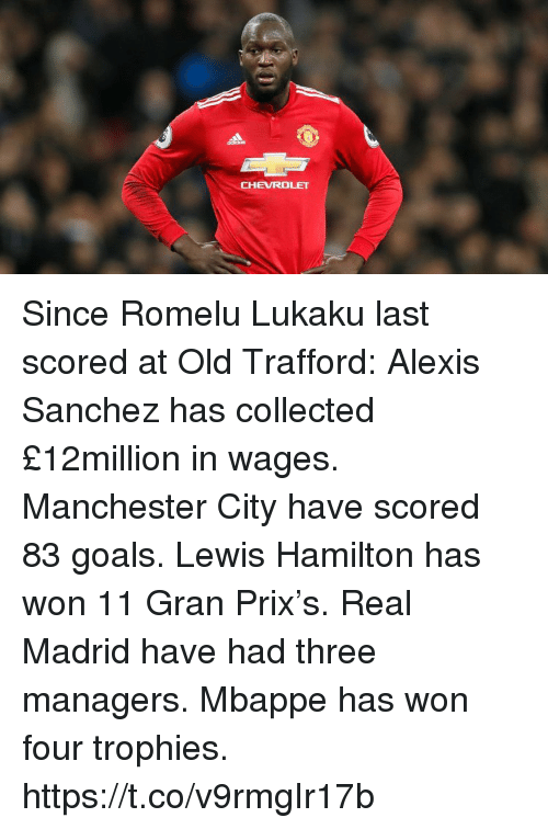Goals, Real Madrid, and Soccer: CHEVROLET Since Romelu Lukaku last scored at Old Trafford:  Alexis Sanchez has collected £12million in wages.  Manchester City have scored 83 goals.  Lewis Hamilton has won 11 Gran Prix's.  Real Madrid have had three managers.  Mbappe has won four trophies. https://t.co/v9rmgIr17b