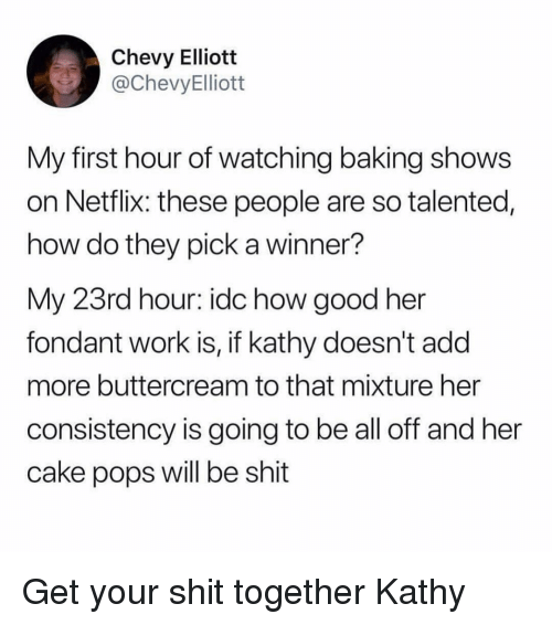 Chevy: Chevy Elliott  @ChevyElliott  My first hour of watching baking shows  on Netflix: these people are so talented,  how do they pick a winner?  My 23rd hour: idc how good her  fondant work is, if kathy doesn't add  more buttercream to that mixture her  consistency is going to be all off and her  cake pops will be shit Get your shit together Kathy