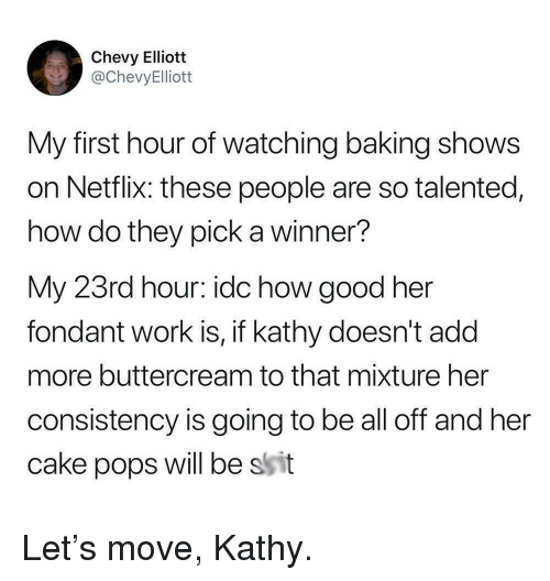 Chevy: Chevy Elliott  @ChevyElliott  My first hour of watching baking shows  on Netflix: these people are so talented,  how do they pick a winner?  My 23rd hour: idc how good her  fondant work is, if kathy doesn't add  more buttercream to that mixture her  consistency is going to be all off and her  cake pops will be ssit Let's move, Kathy.