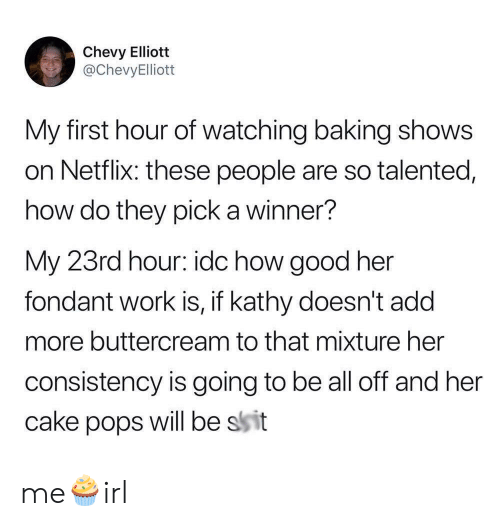 Netflix, Work, and Cake: Chevy Elliott  @ChevyElliott  My first hour of watching baking shows  on Netflix: these people are so talented,  how do they pick a winner?  My 23rd hour: idc how good her  fondant work is, if kathy doesn't add  more buttercream to that mixture her  consistency is going to be all off and her  will be ssit  cake  pops me🧁irl