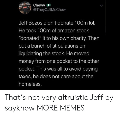 "Moved: Chewy  @TheyCallMeChew  Jeff Bezos didn't donate 100m lol.  He took 100m of amazon stock  ""donated"" it to his own charity. Then  put a bunch of stipulations on  liquidating the stock. He moved  money from one pocket to the other  pocket. This was all to avoid paying  taxes, he does not care about the  homeless. That's not very altruistic Jeff by sayknow MORE MEMES"