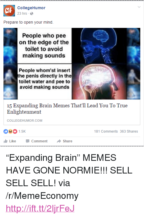 "Memes, True, and Brain: CHH  CollegeHumor  23 hrs  Prepare to open your mind.  People who pee  on the edge of the  toilet to avoid  making sounds  People whom'st insert  he penis directly in the  toilet water and pee to  avoid making sounds  15 Expanding Brain Memes That'll Lead You To True  Enlightenment  COLLEGEHUMOR.COM  1.5K  181 Comments 363 Shares  Like-Comment → Share <p>&ldquo;Expanding Brain&rdquo; MEMES HAVE GONE NORMIE!!! SELL SELL SELL! via /r/MemeEconomy <a href=""http://ift.tt/2ljrFeJ"">http://ift.tt/2ljrFeJ</a></p>"