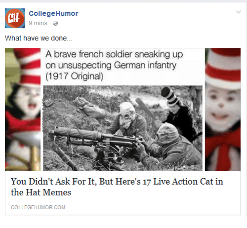 Memes, Brave, and Live: CHH  CollegeHumor  9 mins  What have we done...  A brave french soldier sneaking up  on unsuspecting German infantry  (1917 Original)  You Didn't Ask For It, But Here's 17 Live Action Cat in  the Hat Memes  COLLEGEHUMOR.COM