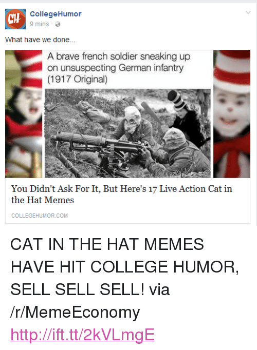 "College, Memes, and Brave: CHH  CollegeHumor  9 mins  What have we done...  A brave french soldier sneaking up  on unsuspecting German infantry  (1917 Original)  You Didn't Ask For It, But Here's 17 Live Action Cat in  the Hat Memes  COLLEGEHUMOR.COM <p>CAT IN THE HAT MEMES HAVE HIT COLLEGE HUMOR, SELL SELL SELL! via /r/MemeEconomy <a href=""http://ift.tt/2kVLmgE"">http://ift.tt/2kVLmgE</a></p>"