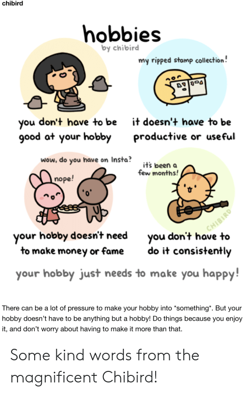 "insta: chibird  hobbies  by chibird  my ripped stamp collection!  don't have to be  you  good at your hobby  it doesn't have to be  productive or useful  wow, do you have on Insta?  it's been a  few months!  nope!  CHIBIRD  you don't have to  your hobby doesn't need  to make money or fame  do it consistently  your hobby just needs to make you happy!  There can be a lot of pressure to make your hobby into *something"". But your  hobby doesn't have to be anything but a hobby! Do things because you enjoy  it, and don't worry about having to make it more than that Some kind words from the magnificent Chibird!"