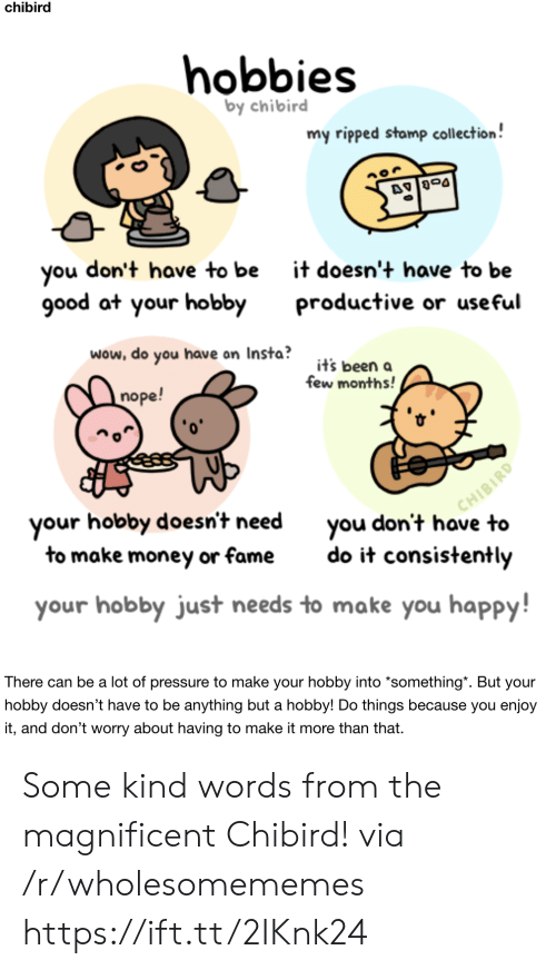 Magnificent: chibird  hobbies  by chibird  my ripped stamp collection!  don't have to be  you  good at your hobby  it doesn't have to be  productive or useful  wow, do you have on Insta?  it's been a  few months!  nope!  CHIBIRD  you don't have to  your hobby doesn't need  to make money or fame  do it consistently  your hobby just needs to make you happy!  There can be a lot of pressure to make your hobby into *something*. But your  hobby doesn't have to be anything but a hobby! Do things because you enjoy  it, and don't worry about having to make it more than that. Some kind words from the magnificent Chibird! via /r/wholesomememes https://ift.tt/2IKnk24