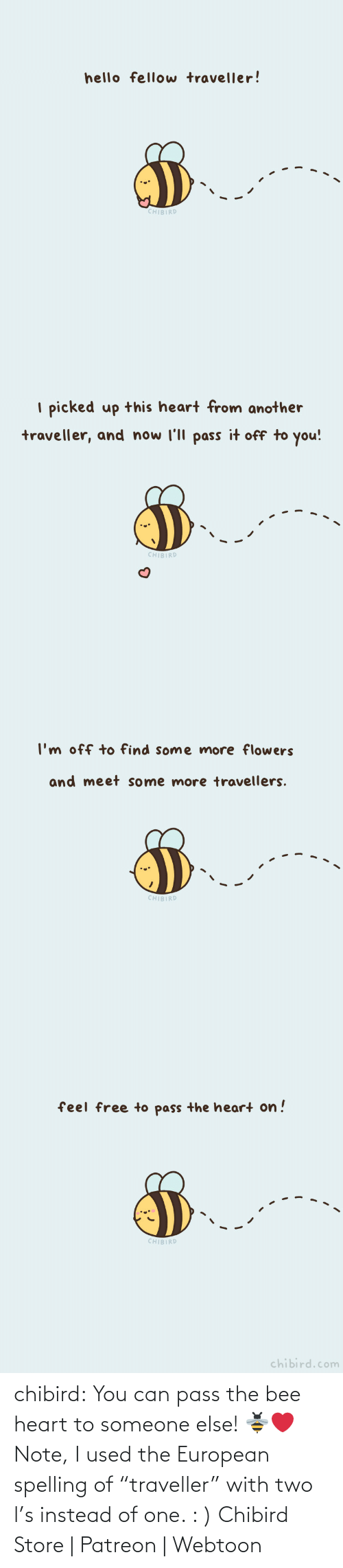 "spelling: chibird: You can pass the bee heart to someone else! 🐝❤️️  Note, I used the European spelling of ""traveller"" with two l's instead of one. : )   Chibird Store 