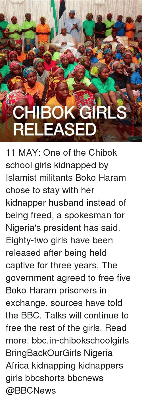 Boko Haram: CHIBOK GIRLS  RELEASED 11 MAY: One of the Chibok school girls kidnapped by Islamist militants Boko Haram chose to stay with her kidnapper husband instead of being freed, a spokesman for Nigeria's president has said. Eighty-two girls have been released after being held captive for three years. The government agreed to free five Boko Haram prisoners in exchange, sources have told the BBC. Talks will continue to free the rest of the girls. Read more: bbc.in-chibokschoolgirls BringBackOurGirls Nigeria Africa kidnapping kidnappers girls bbcshorts bbcnews @BBCNews