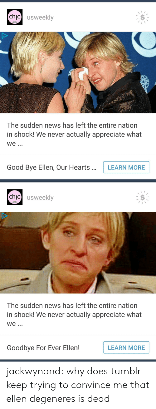 Ellen DeGeneres, News, and Target: chic】 usweekly  Online  The sudden news has left the entire nation  in shock! We never actually appreciate what  We.  Good Bye Ellen, Our HeartsLEARN MORE   chic usweekly  Onine  The sudden news has left the entire nation  in shock! We never actually appreciate what  We  Goodbye For Ever Ellen!  LEARN MORE jackwynand:  why does tumblr keep trying to convince me that ellen degeneres is dead