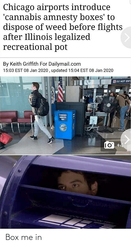 ent: Chicago airports introduce  'cannabis amnesty boxes' to  dispose of weed before flights  after Illinois legalized  recreational pot  By Keith Griffith For Dailymail.com  15:03 EST 08 Jan 2020 , updated 15:04 EST 08 Jan 2020  B00 NOT ENT  AB_LRY  10 +4 Box me in