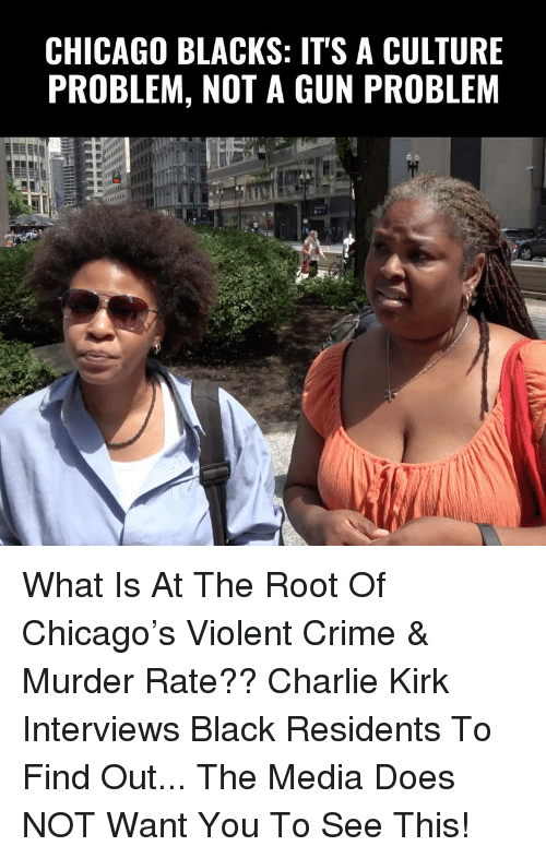 Charlie, Chicago, and Crime: CHICAGO BLACKS: ITS A CULTURE  PROBLEM, NOT A GUN PROBLEM What Is At The Root Of Chicago's Violent Crime & Murder Rate??  Charlie Kirk Interviews Black Residents To Find Out... The Media Does NOT Want You To See This!