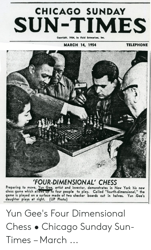 "Four Dimensional: CHICAGO SUNDAY  SUN-TIMES  Copyright, 1934, by Field Enterprises, Inc.  TELEPHONE  MARCH 14, 1954  'FOUR-DIMENSIONAL' CHESS  Preparing to move, Yun Gee, artist and inventor, demonstrates in New York his new  chess game which allow  game is played on a surface made of two checker boards cut in halves. Yun .Gee's  daughter plays at right. (UP Photo)  o four people to play. Called ""fourth-dimensional,"" the Yun Gee's Four Dimensional Chess • Chicago Sunday Sun-Times – March ..."