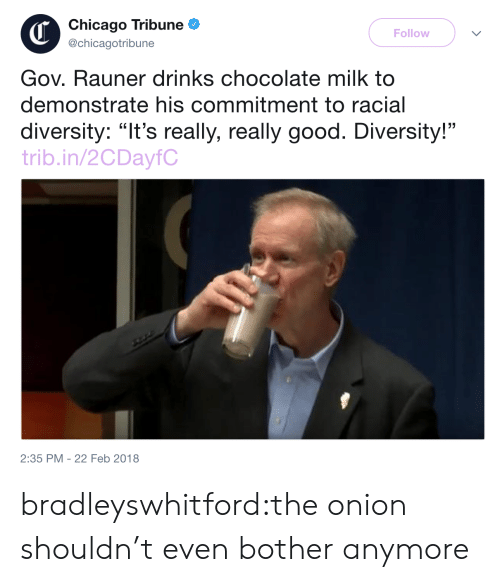"""The Onion: Chicago Tribune  @chicagotribune  Follow  Gov. Rauner drinks chocolate milk to  demonstrate his commitment to racial  diversity: """"It's really, really good. Diversity!""""  trib.in/2CDayfC  2:35 PM -22 Feb 2018 bradleyswhitford:the onion shouldn't even bother anymore"""