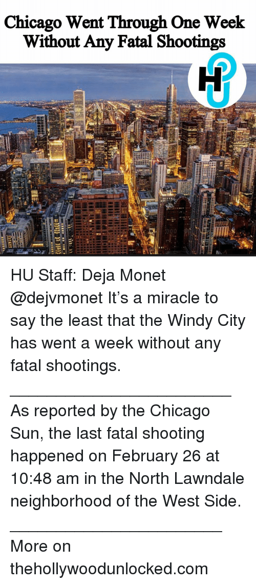 West Side: Chicago Went Through One Week  Without Any Fatal Shootings HU Staff: Deja Monet @dejvmonet It's a miracle to say the least that the Windy City has went a week without any fatal shootings. ________________________ As reported by the Chicago Sun, the last fatal shooting happened on February 26 at 10:48 am in the North Lawndale neighborhood of the West Side. _______________________ More on thehollywoodunlocked.com