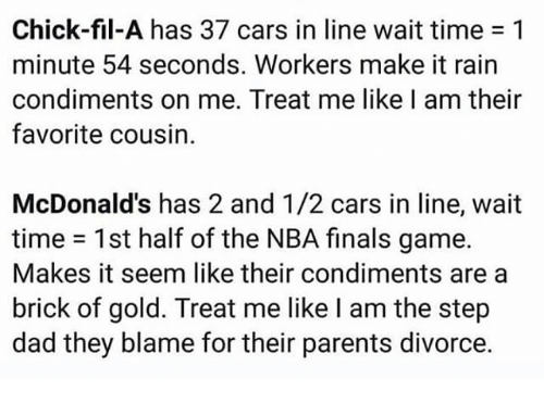 Cars, Chick-Fil-A, and Dad: Chick-fil-A has 37 cars in line wait time 1  minute 54 seconds. Workers make it rain  condiments on me. Treat me like l am their  favorite cousin.  McDonald's has 2 and 1/2 cars in line, wait  time 1st half of the NBA finals game.  Makes it seem like their condiments area  brick of gold. Treat me like I am the step  dad they blame for their parents divorce.