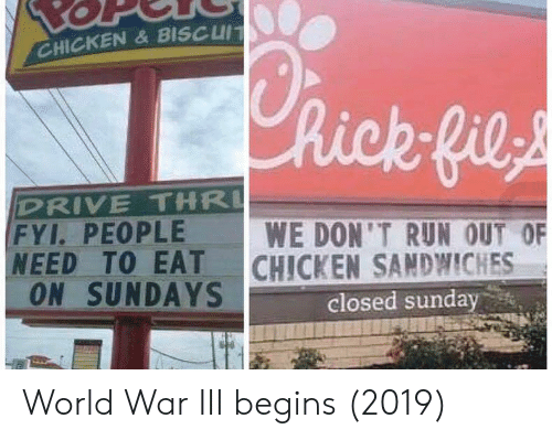 fyi: CHICKEN&BISCUIT  hick fils  DRIVE THR  FYI. PEOPLE  NEED TO EAT  ON SUNDAYS  WE DON'T RUN OUT OF  CHICKEN SANDWICHES  closed sunday World War III begins (2019)