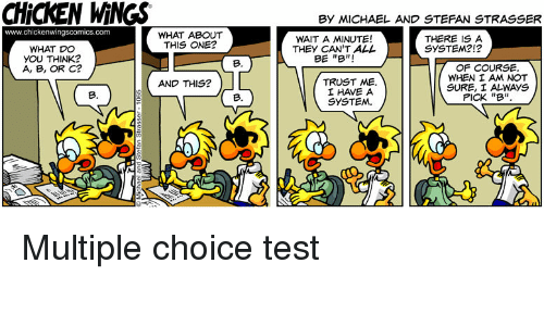 """Chicken, Michael, and Test: CHICKEN WINGS  By MICHAEL AND STEFAN STRASSER  www.chickenwingscomics.com  WHAT DO  YOU THINK?  A, B, OR c?  WHAT ABOUT  THIS ONE?  WAIT A MINUTE!  THEY CAN'T ALL  BE """"B""""!  THERE IS A  SYSTEM2!?  B.  TRUST ME.  IHAVE A  SYSTEM.  OF COURSE  WHEN I AM NOT  SURE, I ALWAYS  PICK """"B""""  AND THIS?  B.  B. Multiple choice test"""
