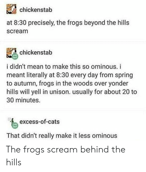 Cats, Scream, and Tumblr: chickenstab  at 8:30 precisely, the frogs beyond the hills  scream  chickenstab  i didn't mean to make this so ominous. i  meant literally at 8:30 every day from spring  to autumn, frogs in the woods over yonder  hills will yell in unison. usually for about 20 to  30 minutes  excess-of-cats  That didn't really make it less ominous The frogs scream behind the hills