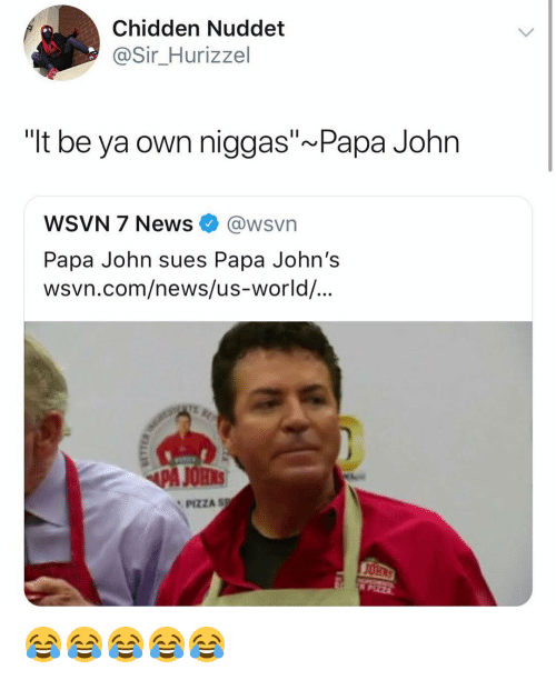 "News, Pizza, and Papa Johns: Chidden Nuddet  @Sir_Hurizzel  ""It be ya own niggas"" Papa John  WSVN 7 News@wsvn  Papa John sues Papa John's  wsvn.com/news/us-world/...  PA JOHS  PIZZA S  PIZZA 😂😂😂😂😂"