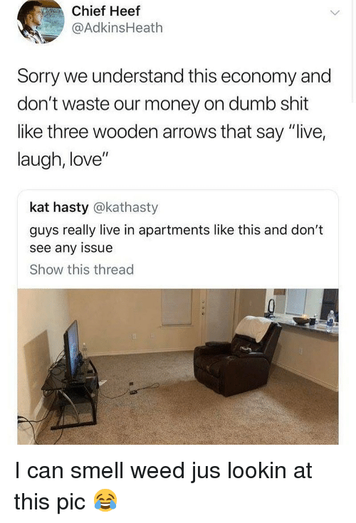 """Dumb, Love, and Memes: Chief Heef  @AdkinsHeath  Sorry we understand this economy and  don't waste our money on dumb shit  like three wooden arrows that say """"live,  laugh, love""""  kat hasty @kathasty  guys really live in apartments like this and don't  see any issue  Show this thread I can smell weed jus lookin at this pic 😂"""