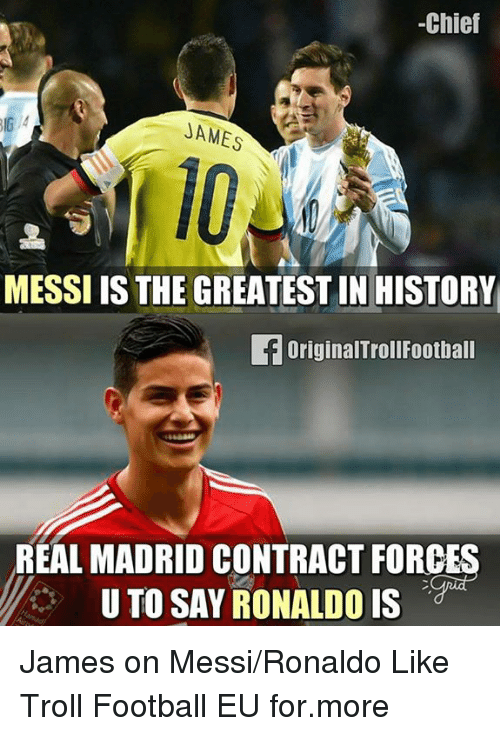 Football, Memes, and Real Madrid: -Chief  JAMES  MESSI IS THE GREATEST IN HISTORY  fOriginalTrollFootball  REAL MADRID CONTRACT FORCES  U TO SAY RONALDO IS James on Messi/Ronaldo Like Troll Football EU for.more