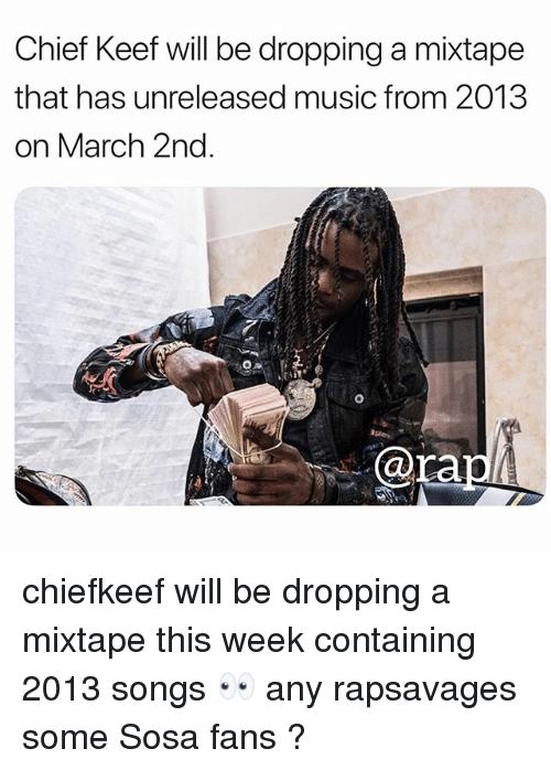 A Mixtape: Chief Keef will be dropping a mixtape  that has unreleased music from 2013  on March 2nd  0  @ra chiefkeef will be dropping a mixtape this week containing 2013 songs 👀 any rapsavages some Sosa fans ?