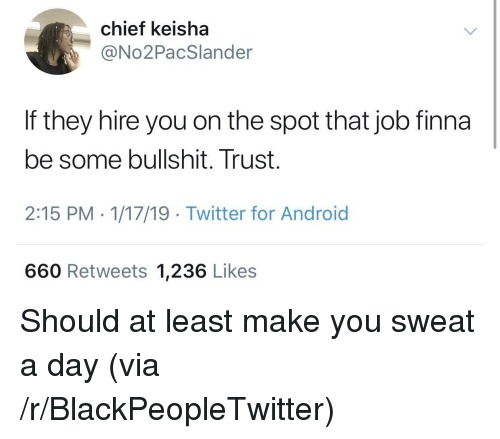 Android, Blackpeopletwitter, and Twitter: chief keisha  @No2PacSlander  If they hire you on the spot that job finna  be some bullshit. Trust.  2:15 PM - 1/17/19 Twitter for Android  660 Retweets 1,236 Likes Should at least make you sweat a day (via /r/BlackPeopleTwitter)