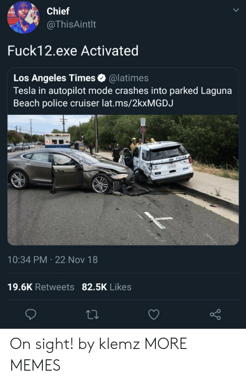 Dank, Memes, and Police: Chief  @ThisAintlt  Fuck12.exe Activated  Los Angeles Times& @latimes  Tesla in autopilot mode crashes into parked Laguna  Beach police cruiser lat.ms/2kxMGDJ  10:34 PM 22 Nov 18  19.6K Retweets 82.5K Likes On sight! by klemz MORE MEMES